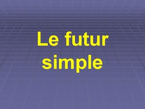 Le futur simple Le futur simple Le futur