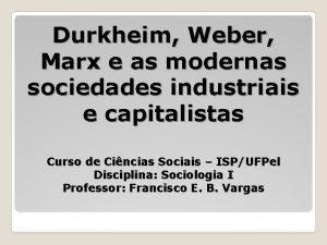 Durkheim Weber Marx e as modernas sociedades industriais