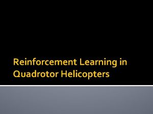 Reinforcement Learning in Quadrotor Helicopters Learning Objectives Understand