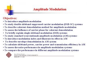 Amplitude Modulation Objectives To introduce amplitude modulation To