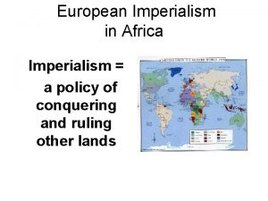 European Imperialism in Africa Imperialism a policy of