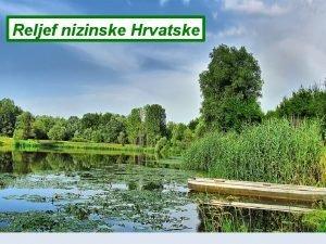 Reljef nizinske Hrvatske Openito Prevladava nizinski reljef rijene
