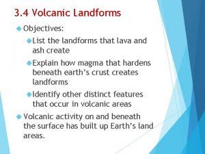 3 4 Volcanic Landforms Objectives List the landforms