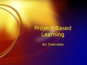 ProjectBased Learning An Overview What is it FProjectbased