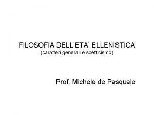 FILOSOFIA DELLETA ELLENISTICA caratteri generali e scetticismo Prof