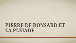 PIERRE DE RONSARD ET LA PLIADE SOMMAIRE Pierre
