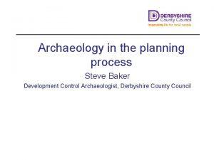 Archaeology in the planning process Steve Baker Development