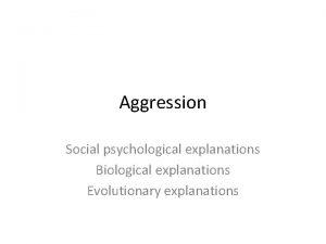 Aggression Social psychological explanations Biological explanations Evolutionary explanations