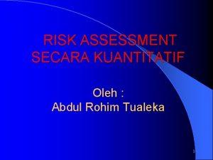 RISK ASSESSMENT SECARA KUANTITATIF Oleh Abdul Rohim Tualeka