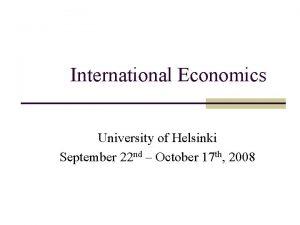 International Economics University of Helsinki September 22 nd