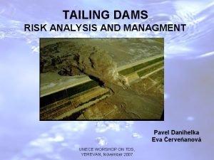 TAILING DAMS RISK ANALYSIS AND MANAGMENT Pavel Danihelka