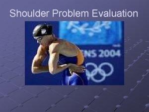 Shoulder Problem Evaluation Shoulder assessment Second most common