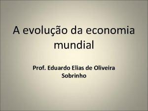 A evoluo da economia mundial Prof Eduardo Elias