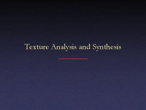 Texture Analysis and Synthesis Texture Texture pattern that