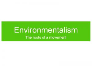 Environmentalism The roots of a movement Roots of