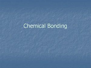 Chemical Bonding Chemical Bonds n n A bond