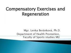 Compensatory Exercises and Regeneration Mgr Lenka Bernkov Ph