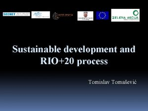 Sustainable development and RIO20 process Tomislav Tomaevi Concept
