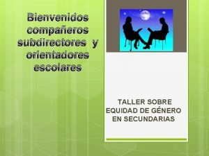 Bienvenidos compaeros subdirectores y orientadores escolares TALLER SOBRE