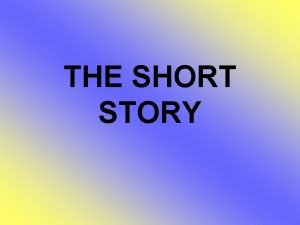 THE SHORT STORY A short story Is a