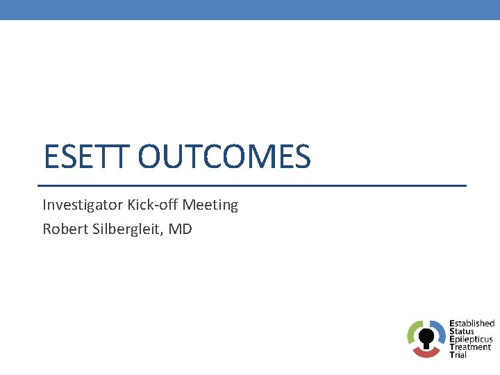 ESETT OUTCOMES Investigator Kickoff Meeting Robert Silbergleit MD