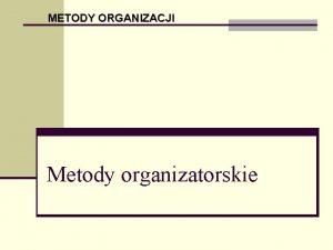 METODY ORGANIZACJI Metody organizatorskie Badanie metod pracy sprowadza