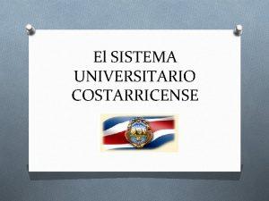 El SISTEMA UNIVERSITARIO COSTARRICENSE EL SISTEMA UNIVERSITARIO COSTARRICENSE