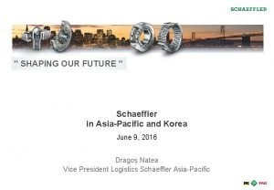 SHAPING OUR FUTURE Schaeffler in AsiaPacific and Korea