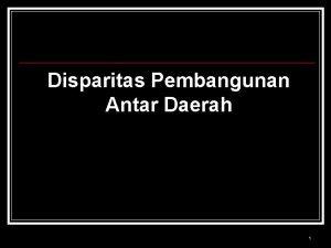 Disparitas Pembangunan Antar Daerah 1 Disparitas Pembangunan Antar