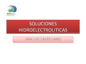 SOLUCIONES HIDROELECTROLITICAS DRA LUTI CASTELLANO SOLUCIONES HIDROELECTROLITICAS AGUA