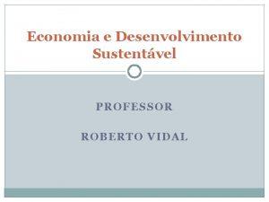 Economia e Desenvolvimento Sustentvel PROFESSOR ROBERTO VIDAL Economia