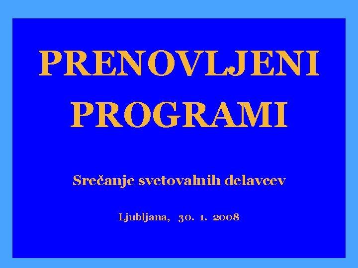 PRENOVLJENI PROGRAMI Sreanje svetovalnih delavcev Ljubljana 30 1