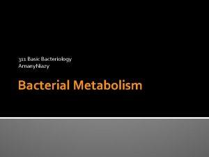 311 Basic Bacteriology Amany Niazy Bacterial Metabolism Metabolism