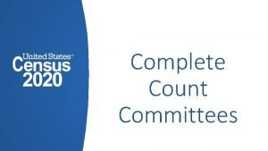 Complete Count Committees Introduction Complete Count Committee CCC