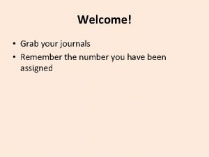 Welcome Grab your journals Remember the number you