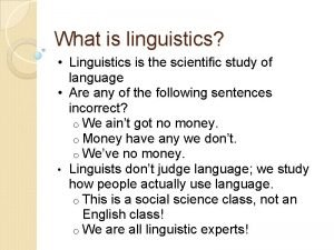 What is linguistics Linguistics is the scientific study