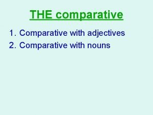 THE comparative 1 Comparative with adjectives 2 Comparative