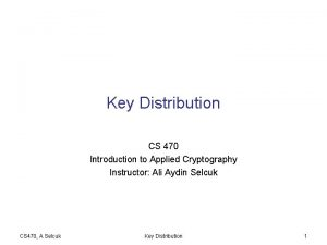 Key Distribution CS 470 Introduction to Applied Cryptography