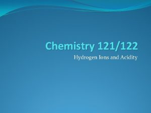Chemistry 121122 Hydrogen Ions and Acidity Hydrogen Ions