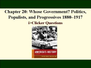 Chapter 20 Whose Government Politics Populists and Progressives