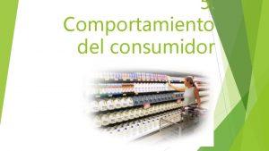 5 Comportamiento del consumidor Comportamiento del consumidor El