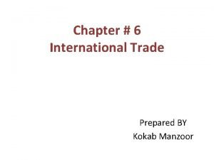 Chapter 6 International Trade Prepared BY Kokab Manzoor