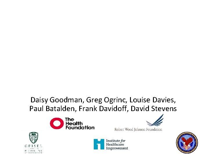 Daisy Goodman Greg Ogrinc Louise Davies Paul Batalden