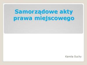 Samorzdowe akty prawa miejscowego Kamila Suchy Akty prawa