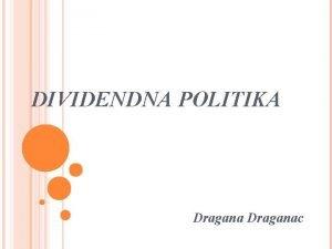 DIVIDENDNA POLITIKA Draganac UVOD Dividendna politika determinie raspodelu