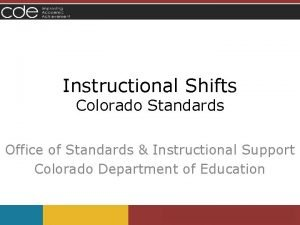 Instructional Shifts Colorado Standards Office of Standards Instructional