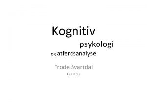 Kognitiv psykologi og atferdsanalyse Frode Svartdal Ui T