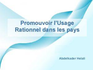 Promouvoir lUsage Rationnel dans les pays Abdelkader Helali