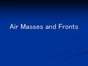 Air Masses and Fronts Air Mass n Large