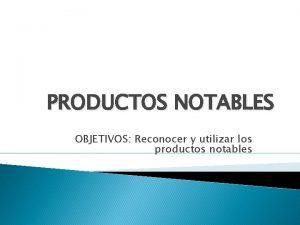 PRODUCTOS NOTABLES OBJETIVOS Reconocer y utilizar los productos